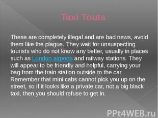 Taxi Touts These are completely illegal and are bad news, avoid them like the pl