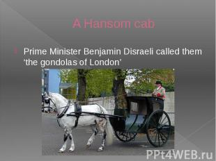 A Hansom cab Prime Minister Benjamin Disraeli called them 'the gondolas of Londo