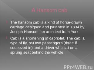 A Hansom cab The hansom cab is a kind of horse-drawn carriage designed and paten