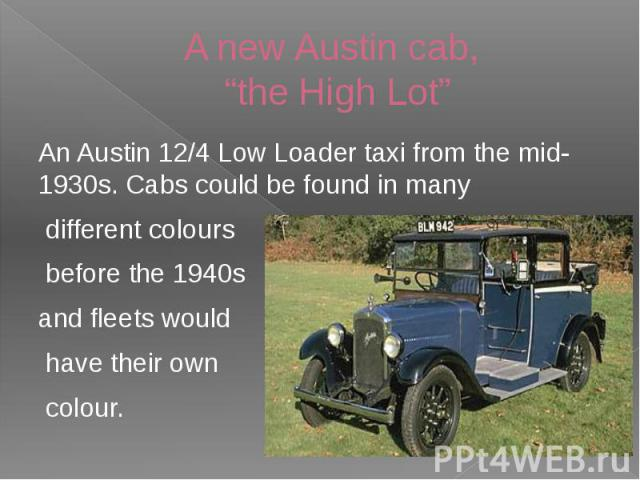 "A new Austin cab, ""the High Lot"" An Austin 12/4 Low Loader taxi from the mid-1930s. Cabs could be found in many different colours before the 1940s and fleets would have their own colour."