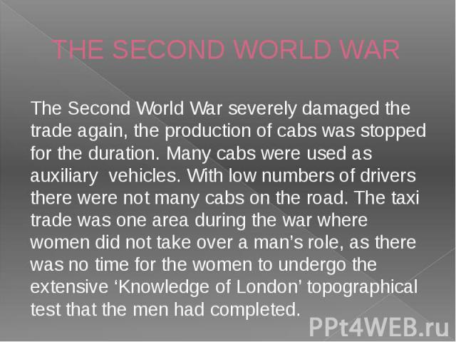 THE SECOND WORLD WAR The Second World War severely damaged the trade again, the production of cabs was stopped for the duration. Many cabs were used as auxiliary  vehicles. With low numbers of drivers there were not many cabs on the r…