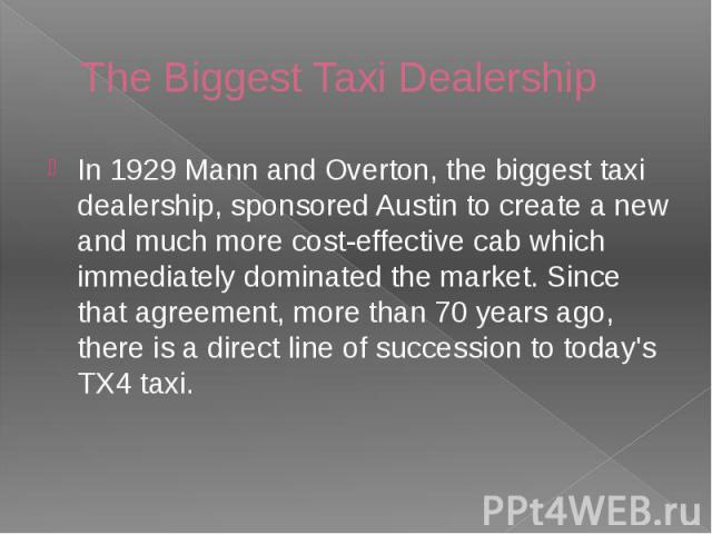 The Biggest Taxi Dealership In 1929 Mann and Overton, the biggest taxi dealership, sponsored Austin to create a new and much more cost-effective cab which immediately dominated the market. Since that agreement, more than 70 years ago, there is a dir…