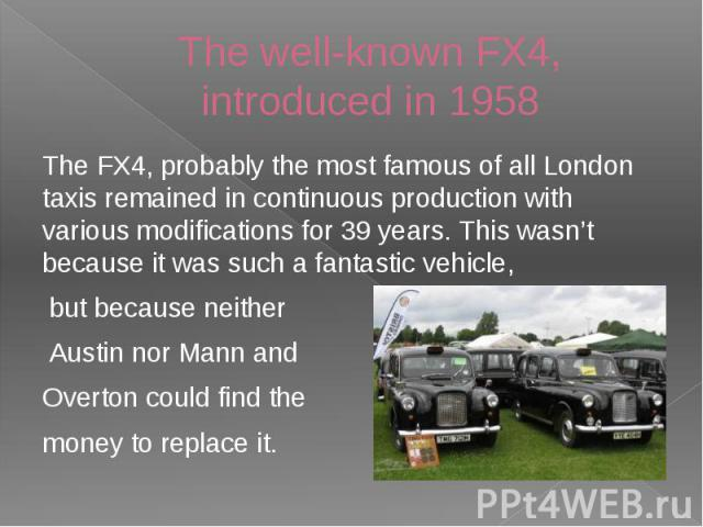 The well-known FX4, introduced in 1958 The FX4, probably the most famous of all London taxis remained in continuous production with various modifications for 39 years. This wasn't because it was such a fantastic vehicle, but because neither Austin n…