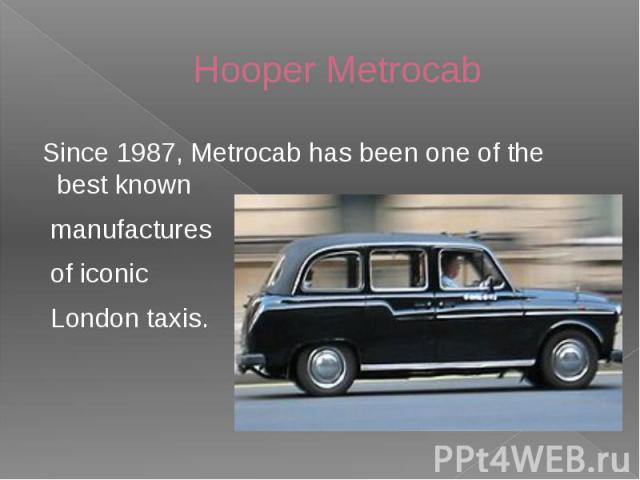 Hooper Metrocab Since 1987, Metrocab has been one of the best known manufactures of iconic London taxis.