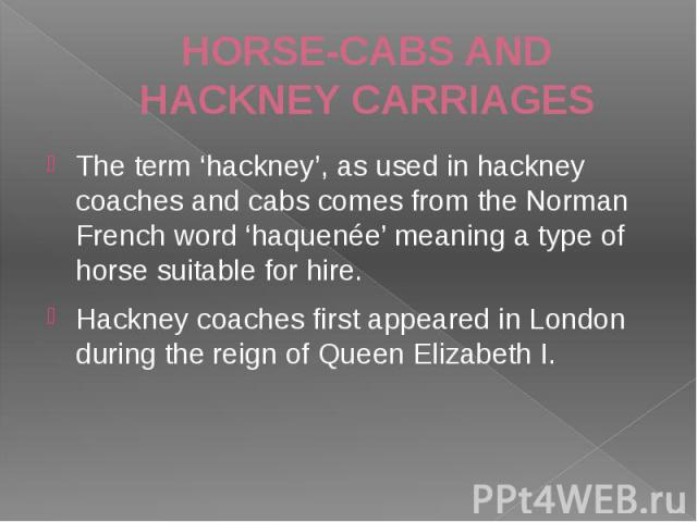 HORSE-CABS AND HACKNEY CARRIAGES The term 'hackney', as used in hackney coaches and cabs comes from the Norman French word 'haquenée' meaning a type of horse suitable for hire. Hackney coaches first appeared in London during the reign of Queen Eliza…