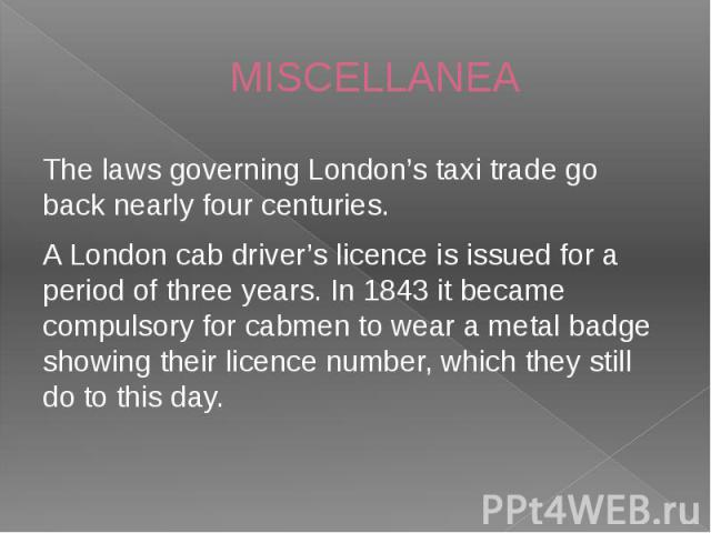 MISCELLANEA The laws governing London's taxi trade go back nearly four centuries. A London cab driver's licence is issued for a period of three years. In 1843 it became compulsory for cabmen to wear a metal badge showing their licence number, which …