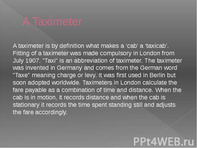 "A Taximeter A taximeter is by definition what makes a 'cab' a 'taxicab'. Fitting of a taximeter was made compulsory in London from July 1907. ""Taxi"" is an abbreviation of taximeter. The taximeter was invented in Germany and comes from the …"