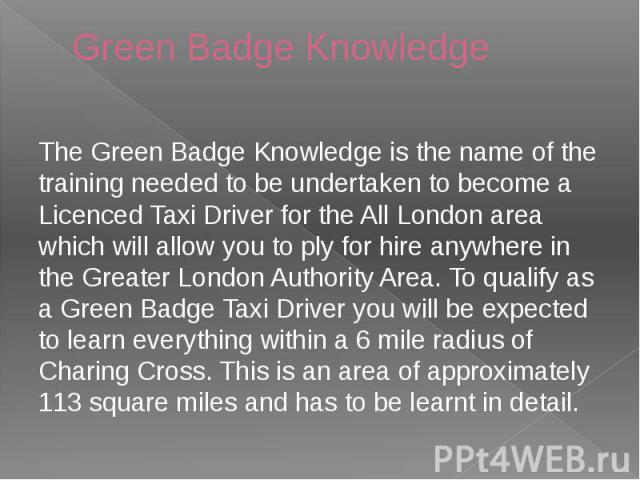Green Badge Knowledge The Green Badge Knowledge is the name of the training needed to be undertaken to become a Licenced Taxi Driver for the All London area which will allow you to ply for hire anywhere in the Greater London Authority Area. To quali…