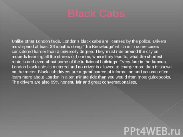 Black Cabs Unlike other London taxis, London's black cabs are licensed by the police. Drivers must spend at least 36 months doing 'The Knowledge' which is in some cases considered harder than a university degree. They must ride around the city on mo…