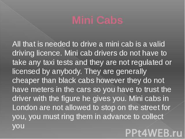 Mini Cabs All that is needed to drive a mini cab is a valid driving licence. Mini cab drivers do not have to take any taxi tests and they are not regulated or licensed by anybody. They are generally cheaper than black cabs however they do not have m…