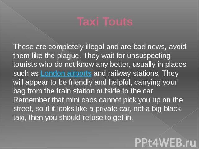 Taxi Touts These are completely illegal and are bad news, avoid them like the plague. They wait for unsuspecting tourists who do not know any better, usually in places such as London airports and railway stations. They will appear to be friendly and…