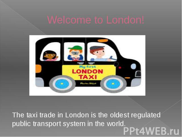 Welcome to London! The taxi trade in London is the oldest regulated public transport system in the world.