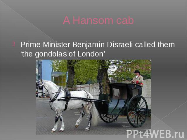 A Hansom cab Prime Minister Benjamin Disraeli called them 'the gondolas of London'
