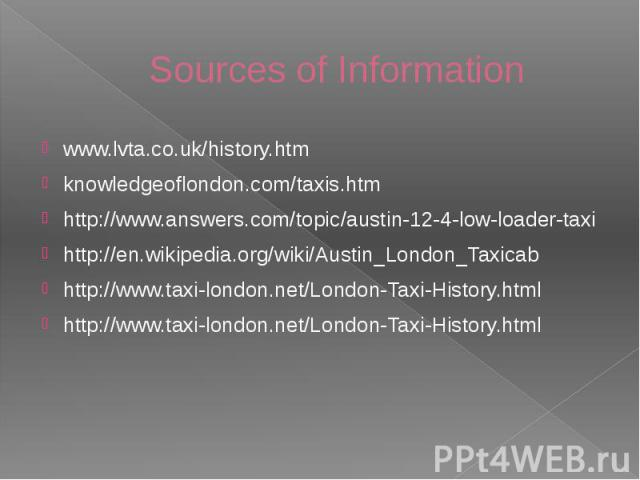 Sources of Information www.lvta.co.uk/history.htm knowledgeoflondon.com/taxis.htm http://www.answers.com/topic/austin-12-4-low-loader-taxi http://en.wikipedia.org/wiki/Austin_London_Taxicab http://www.taxi-london.net/London-Taxi-History.html http://…
