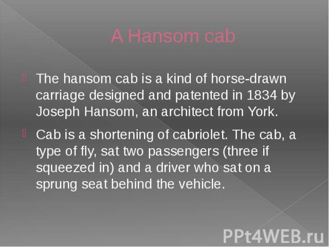 A Hansom cab The hansom cab is a kind of horse-drawn carriage designed and patented in 1834 by Joseph Hansom, an architect from York. Cab is a shortening of cabriolet. The cab, a type of fly, sat two passengers (three if squeezed in) and a driver wh…