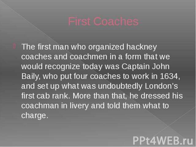 First Coaches The first man who organized hackney coaches and coachmen in a form that we would recognize today was Captain John Baily, who put four coaches to work in 1634, and set up what was undoubtedly London's first cab rank. More than that, he …