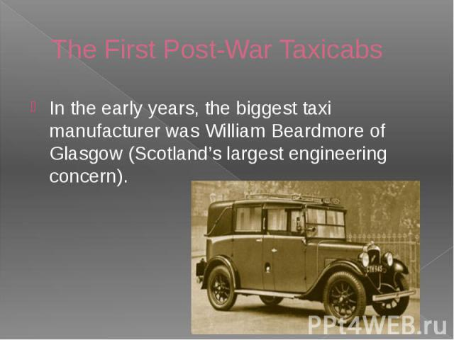 The First Post-War Taxicabs In the early years, the biggest taxi manufacturer was William Beardmore of Glasgow (Scotland's largest engineering concern).