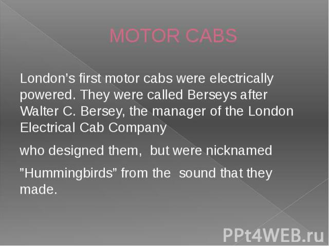 "MOTOR CABS London's first motor cabs were electrically powered. They were called Berseys after Walter C. Bersey, the manager of the London Electrical Cab Company who designed them, but were nicknamed ""Hummingbirds"" from the sound that they made."