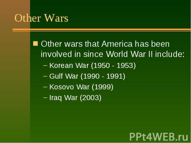 Other Wars Other wars that America has been involved in since World War II include: Korean War (1950 - 1953) Gulf War (1990 - 1991) Kosovo War (1999) Iraq War (2003)