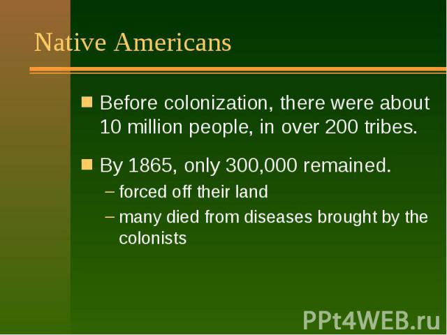 Native Americans Before colonization, there were about 10 million people, in over 200 tribes. By 1865, only 300,000 remained. forced off their land many died from diseases brought by the colonists