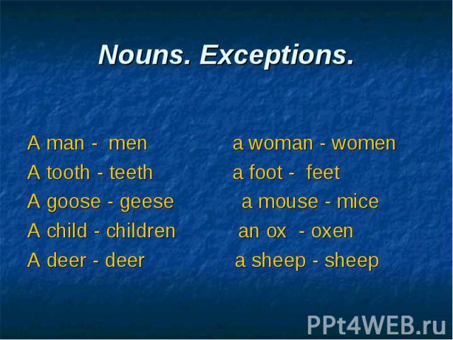 A man - men a woman - women A tooth - teeth a foot - feet A goose - geese a mouse - mice A child - children an ox - oxen A deer - deer a sheep - sheep