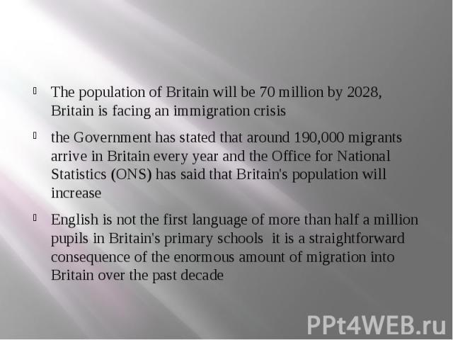 The population of Britain will be 70 million by 2028, Britain is facing an immigration crisis the Government has stated that around 190,000 migrants arrive in Britain every year and the Office for National Statistics (ONS) has said that Britain's po…