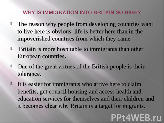 WHY IS IMMIGRATION INTO BRITAIN SO HIGH? The reason why people from developing countries want to live here is obvious: life is better here than in the impoverished countries from which they came  Britain is more hospitable to immigrants than ot…