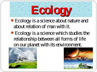 Ecology is a science about nature and about relation of man with it. Ecology is