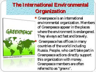 Greenpeace is an international environmental organization. Members of Greenpeace