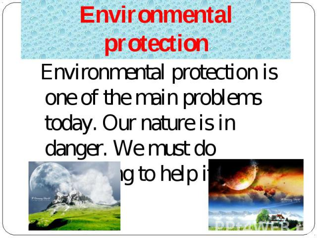 Environmental protection is one of the main problems today. Our nature is in danger. We must do something to help it. Environmental protection is one of the main problems today. Our nature is in danger. We must do something to help it.