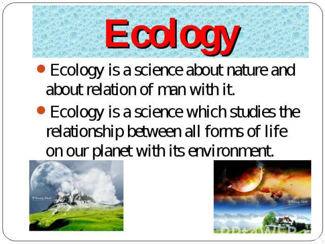 Ecology is a science about nature and about relation of man with it. Ecology is a science about nature and about relation of man with it. Ecology is a science which studies the relationship between all forms of life on our planet with its environment.