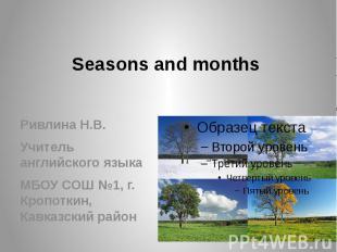 Seasons and months Ривлина Н.В. Учитель английского языка МБОУ СОШ №1, г. Кропот