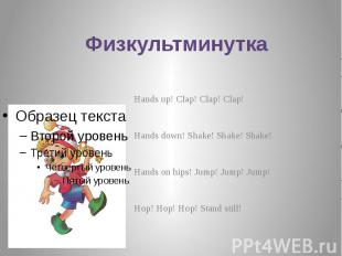 Физкультминутка Hands up! Clap! Clap! Clap! Hands down! Shake! Shake! Shake! Han