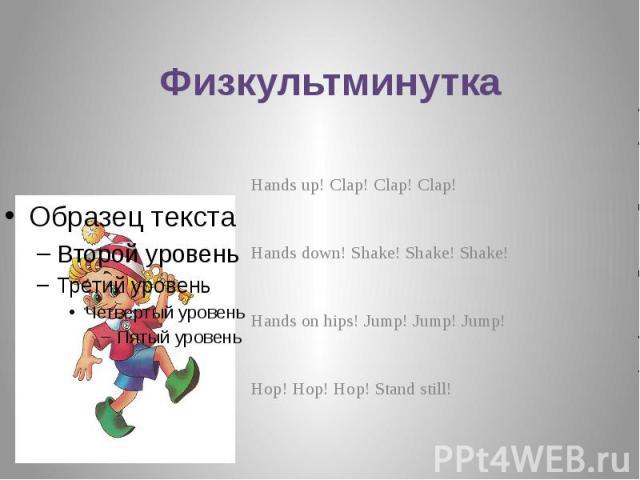 Физкультминутка Hands up! Clap! Clap! Clap! Hands down! Shake! Shake! Shake! Hands on hips! Jump! Jump! Jump! Hop! Hop! Hop! Stand still!
