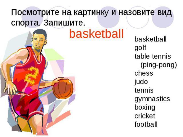 Посмотрите на картинку и назовите вид спорта. Запишите.