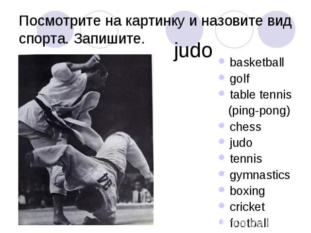 Посмотрите на картинку и назовите вид спорта. Запишите. basketball golf table tennis (ping-pong) chess judo tennis gymnastics boxing cricket football