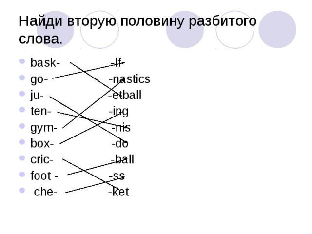 Найди вторую половину разбитого слова. bask- -lf go- -nastics ju- -etball ten- -ing gym- -nis box- -do cric- -ball foot - -ss che- -ket