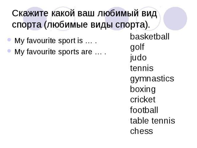 Скажите какой ваш любимый вид спорта (любимые виды спорта). My favourite sport is … . My favourite sports are … .