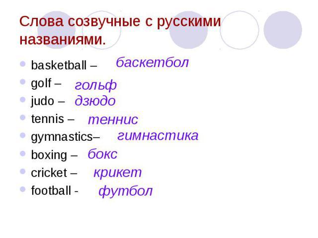 Слова созвучные с русскими названиями. basketball – golf – judo – tennis – gymnastics– boxing – cricket – football -