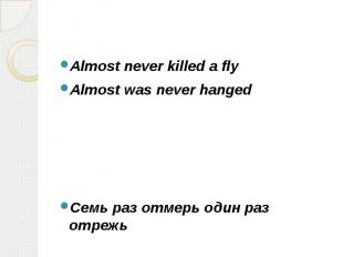 Almost never killed a fly Almost never killed a fly Almost was never hanged Cемь