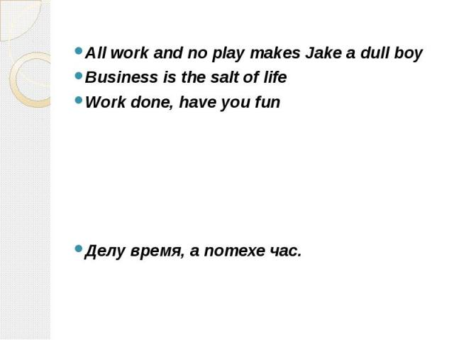 All work and no play makes Jake a dull boy All work and no play makes Jake a dull boy Business is the salt of life Work done, have you fun Делу время, а потехе час.