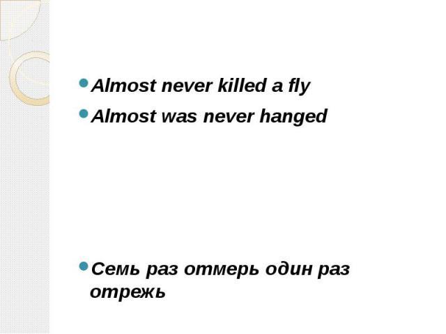 Almost never killed a fly Almost never killed a fly Almost was never hanged Cемь раз отмерь один раз отрежь