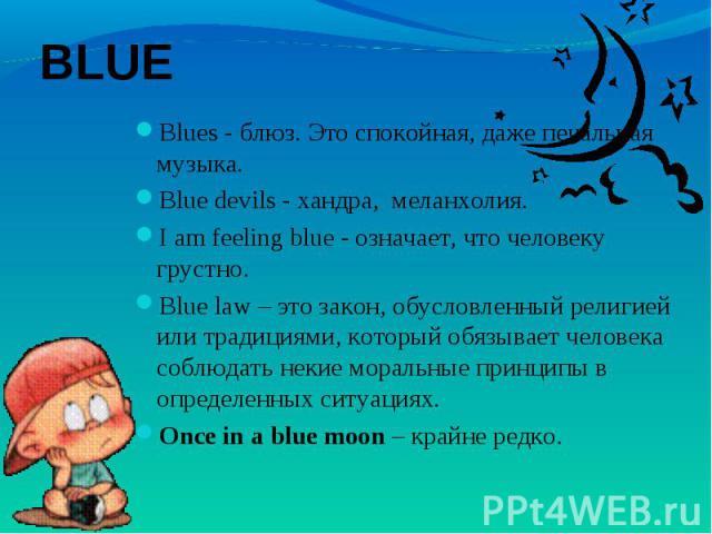 Blues - блюз. Это спокойная, даже печальная музыка. Blues - блюз. Это спокойная, даже печальная музыка. Blue devils - хандра, меланхолия. I am feeling blue - означает, что человеку грустно. Blue law – это закон, обусловленный религией или трад…