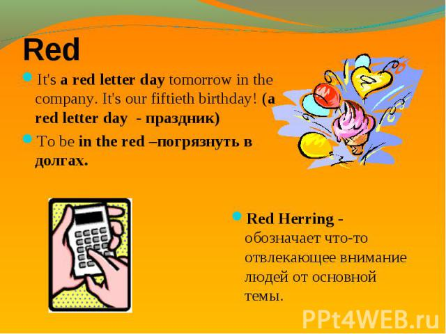 It's a red letter day tomorrow in the company. It's our fiftieth birthday! (a red letter day - праздник) It's a red letter day tomorrow in the company. It's our fiftieth birthday! (a red letter day - праздник) To be in the red –погрязнуть в долгах.