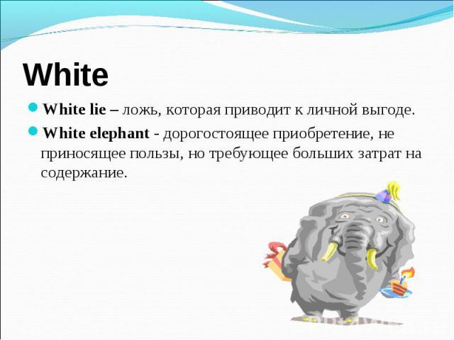 White lie – ложь, которая приводит к личной выгоде. White lie – ложь, которая приводит к личной выгоде. White elephant - дорогостоящее приобретение, не приносящее пользы, но требующее больших затрат на содержание.