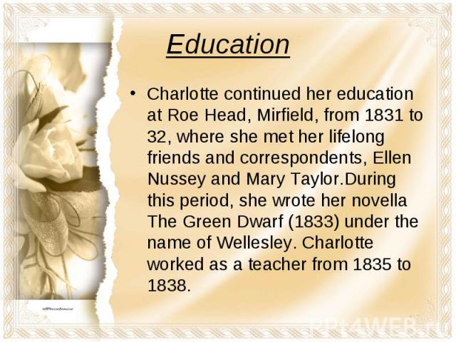 Charlotte continued her education at Roe Head, Mirfield, from 1831 to 32, where she met her lifelong friends and correspondents, Ellen Nussey and Mary Taylor.During this period, she wrote her novella The Green Dwarf (1833) under the name of Wellesle…