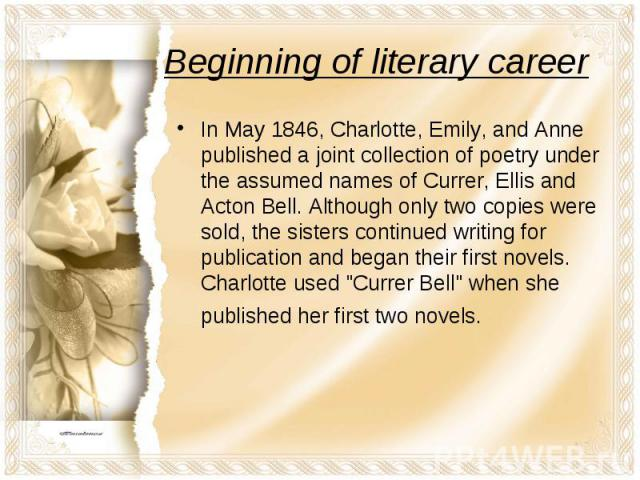 In May 1846, Charlotte, Emily, and Anne published a joint collection of poetry under the assumed names of Currer, Ellis and Acton Bell. Although only two copies were sold, the sisters continued writing for publication and began their first novels. C…