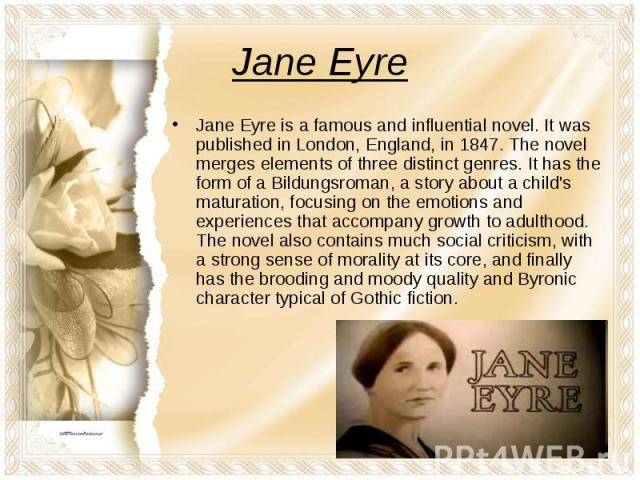 Jane Eyre is a famous and influential novel. It was published in London, England, in 1847. The novel merges elements of three distinct genres. It has the form of a Bildungsroman, a story about a child's maturation, focusing on the emotions and exper…
