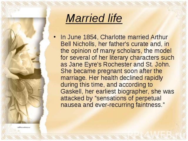 In June 1854, Charlotte married Arthur Bell Nicholls, her father's curate and, in the opinion of many scholars, the model for several of her literary characters such as Jane Eyre's Rochester and St. John. She became pregnant soon after the marriage.…