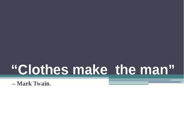 """Clothes make the man"" – Mark Twain."